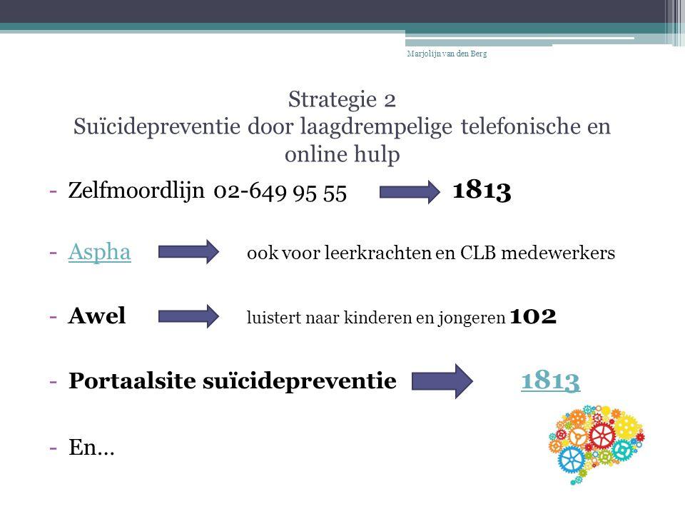 Strategie 2 Suïcidepreventie door laagdrempelige telefonische en online hulp -Zelfmoordlijn 02-649 95 55 1813 -Aspha ook voor leerkrachten en CLB mede