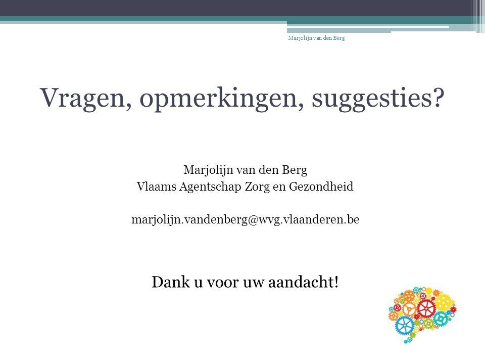 Vragen, opmerkingen, suggesties? Marjolijn van den Berg Vlaams Agentschap Zorg en Gezondheid marjolijn.vandenberg@wvg.vlaanderen.be Dank u voor uw aan