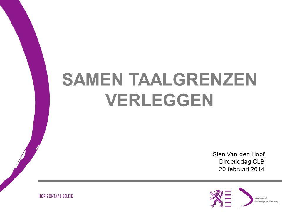 SAMEN TAALGRENZEN VERLEGGEN Sien Van den Hoof Directiedag CLB 20 februari 2014