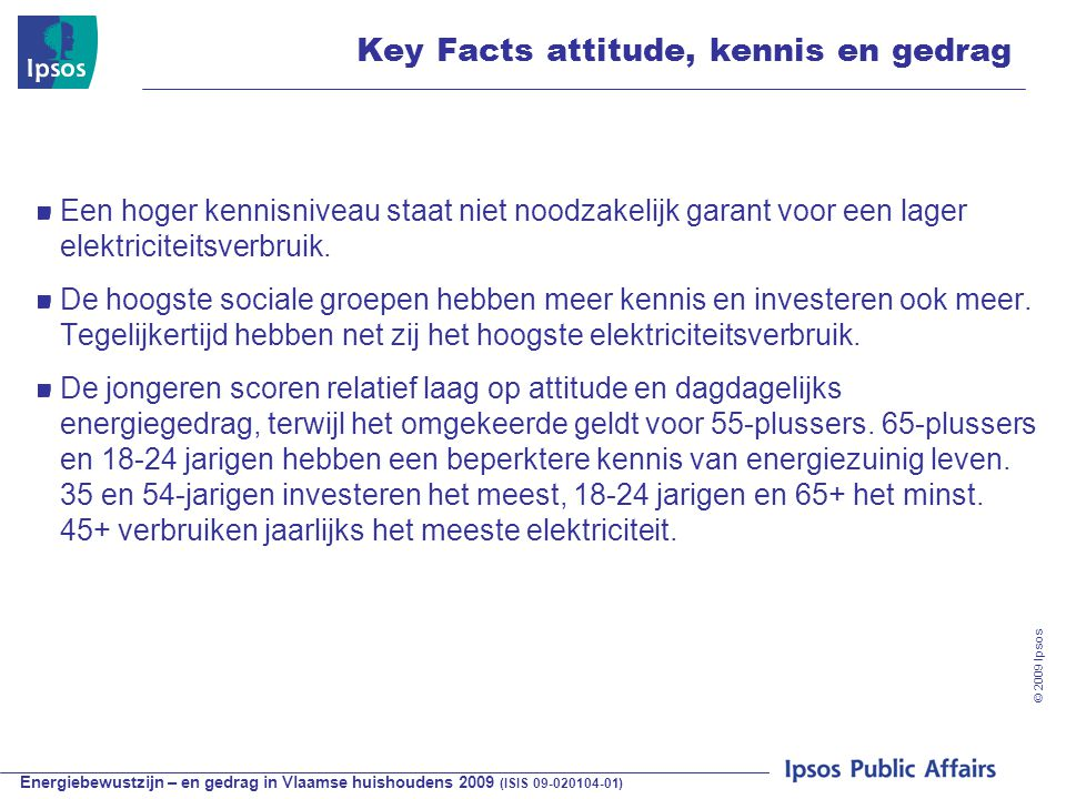 Energiebewustzijn – en gedrag in Vlaamse huishoudens 2009 (ISIS 09-020104-01) © 2009 Ipsos Key Facts attitude, kennis en gedrag Een hoger kennisniveau staat niet noodzakelijk garant voor een lager elektriciteitsverbruik.