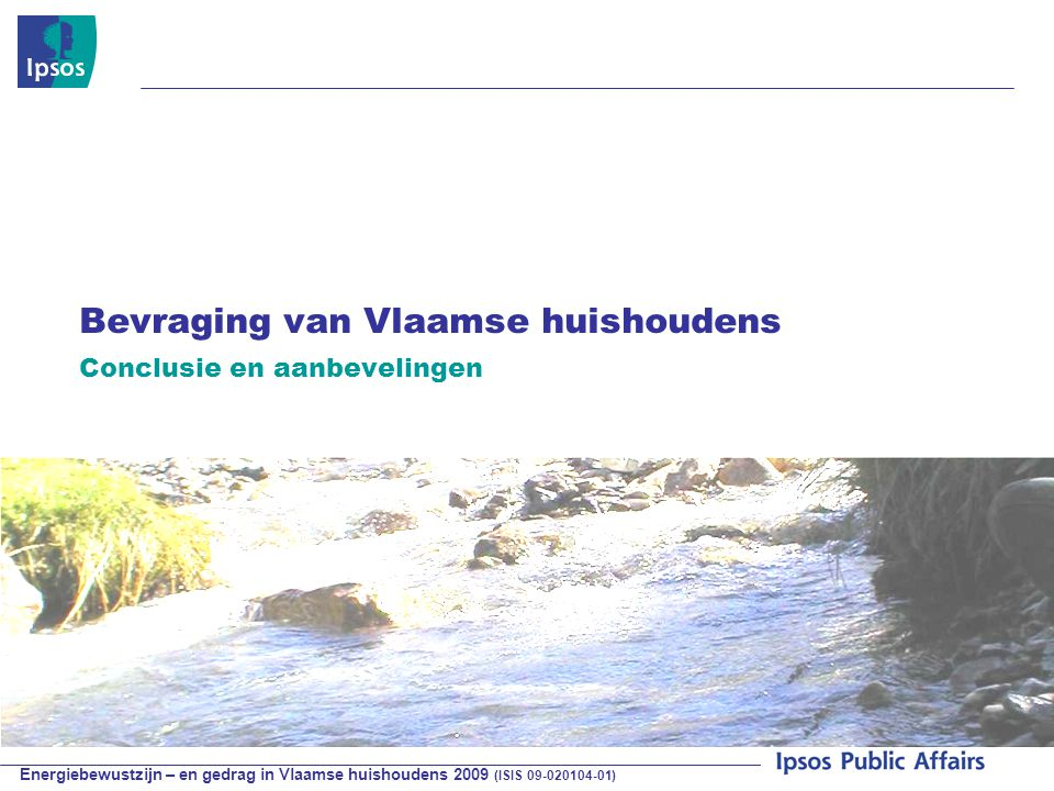 Energiebewustzijn – en gedrag in Vlaamse huishoudens 2009 (ISIS 09-020104-01) © 2009 Ipsos Bevraging van Vlaamse huishoudens Conclusie en aanbevelingen