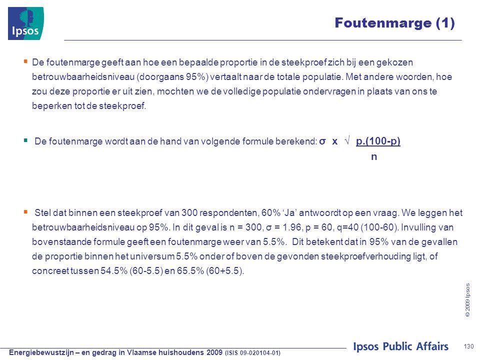 Energiebewustzijn – en gedrag in Vlaamse huishoudens 2009 (ISIS 09-020104-01) © 2009 Ipsos 130 Foutenmarge (1)  De foutenmarge geeft aan hoe een bepaalde proportie in de steekproef zich bij een gekozen betrouwbaarheidsniveau (doorgaans 95%) vertaalt naar de totale populatie.