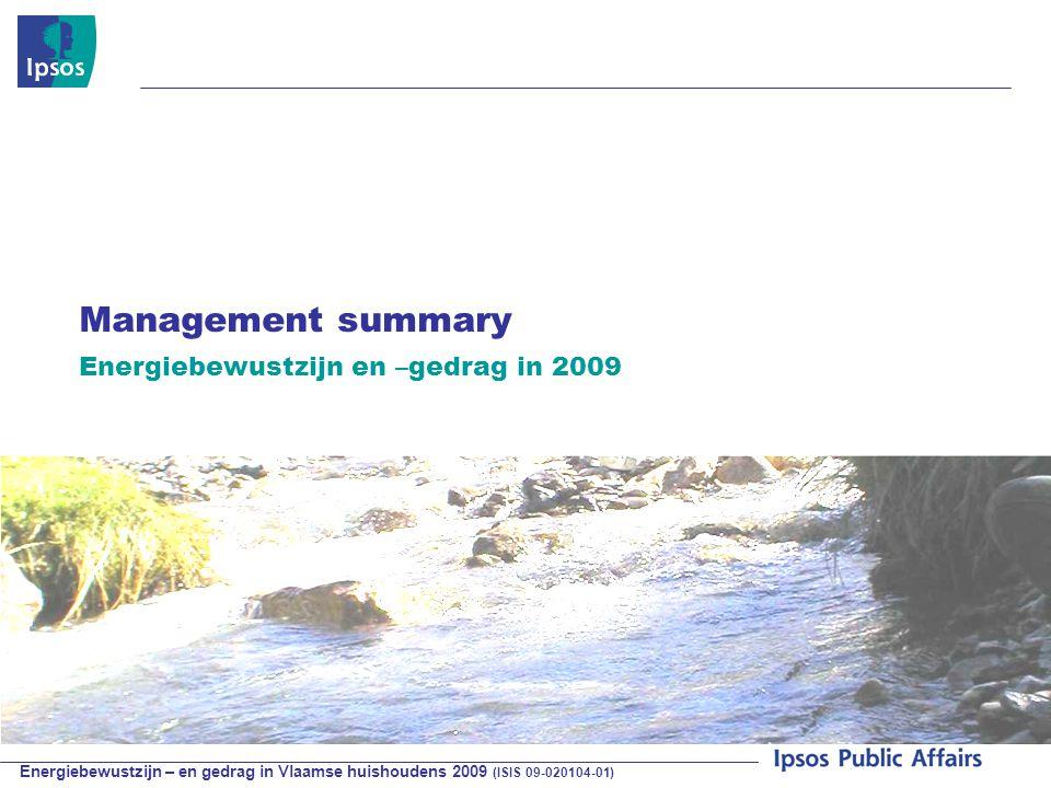 Energiebewustzijn – en gedrag in Vlaamse huishoudens 2009 (ISIS 09-020104-01) © 2009 Ipsos Management summary Energiebewustzijn en –gedrag in 2009