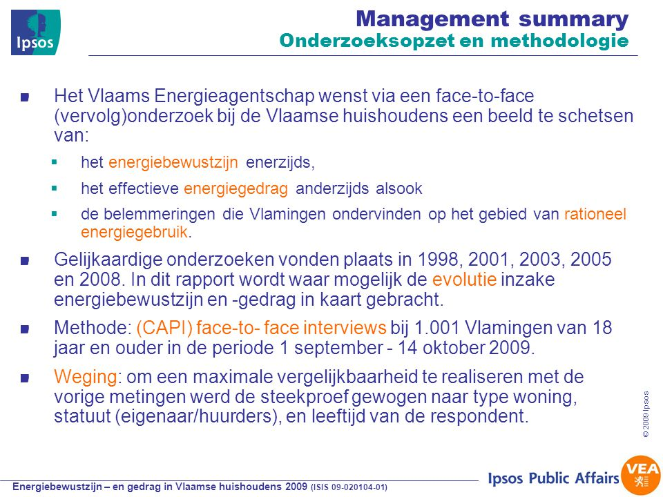 Energiebewustzijn – en gedrag in Vlaamse huishoudens 2009 (ISIS 09-020104-01) © 2009 Ipsos 4 Management summary Onderzoeksopzet en methodologie Het Vlaams Energieagentschap wenst via een face-to-face (vervolg)onderzoek bij de Vlaamse huishoudens een beeld te schetsen van:  het energiebewustzijn enerzijds,  het effectieve energiegedrag anderzijds alsook  de belemmeringen die Vlamingen ondervinden op het gebied van rationeel energiegebruik.