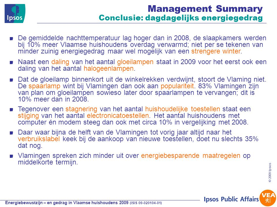 Energiebewustzijn – en gedrag in Vlaamse huishoudens 2009 (ISIS 09-020104-01) © 2009 Ipsos Conclusies en aanbevelingen Het energiebewustzijn blijft alomtegenwoordig in Vlaanderen al is de mate waarin er belang aan wordt gehecht afgezwakt.