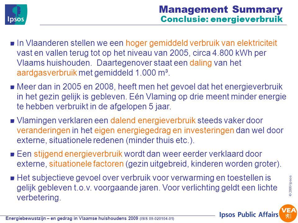 Energiebewustzijn – en gedrag in Vlaamse huishoudens 2009 (ISIS 09-020104-01) © 2009 Ipsos Management Summary Conclusie: energieverbruik In Vlaanderen stellen we een hoger gemiddeld verbruik van elektriciteit vast en vallen terug tot op het niveau van 2005, circa 4.800 kWh per Vlaams huishouden.