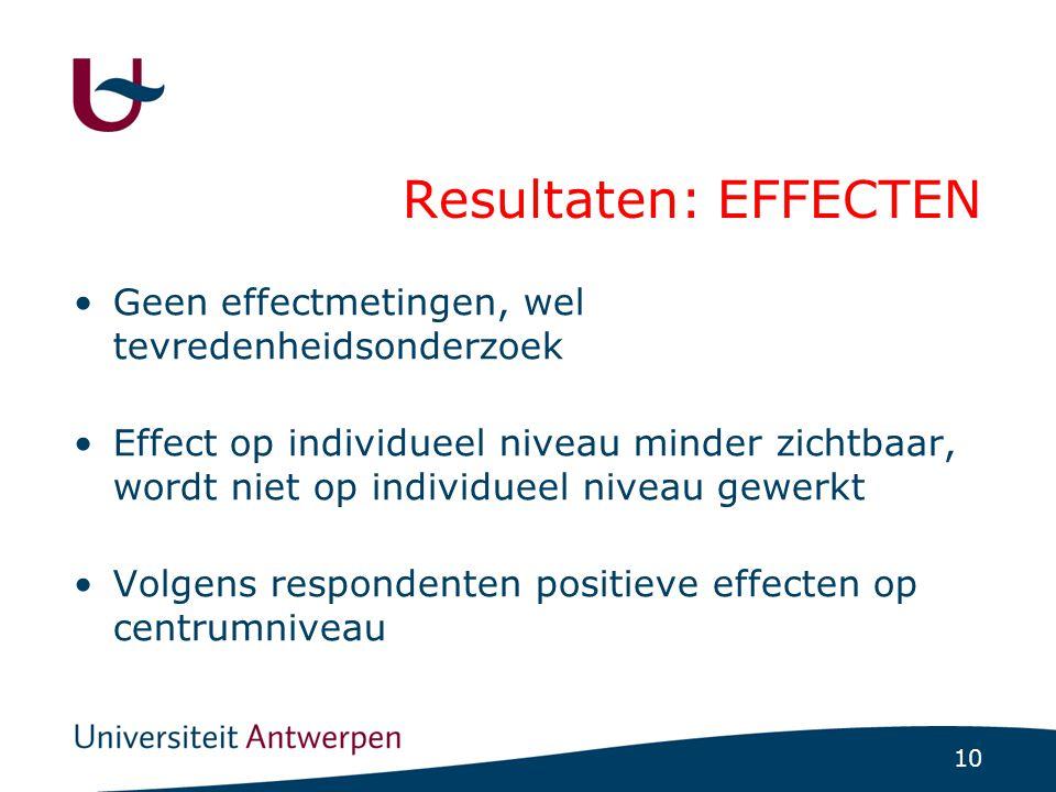 10 Resultaten: EFFECTEN Geen effectmetingen, wel tevredenheidsonderzoek Effect op individueel niveau minder zichtbaar, wordt niet op individueel nivea
