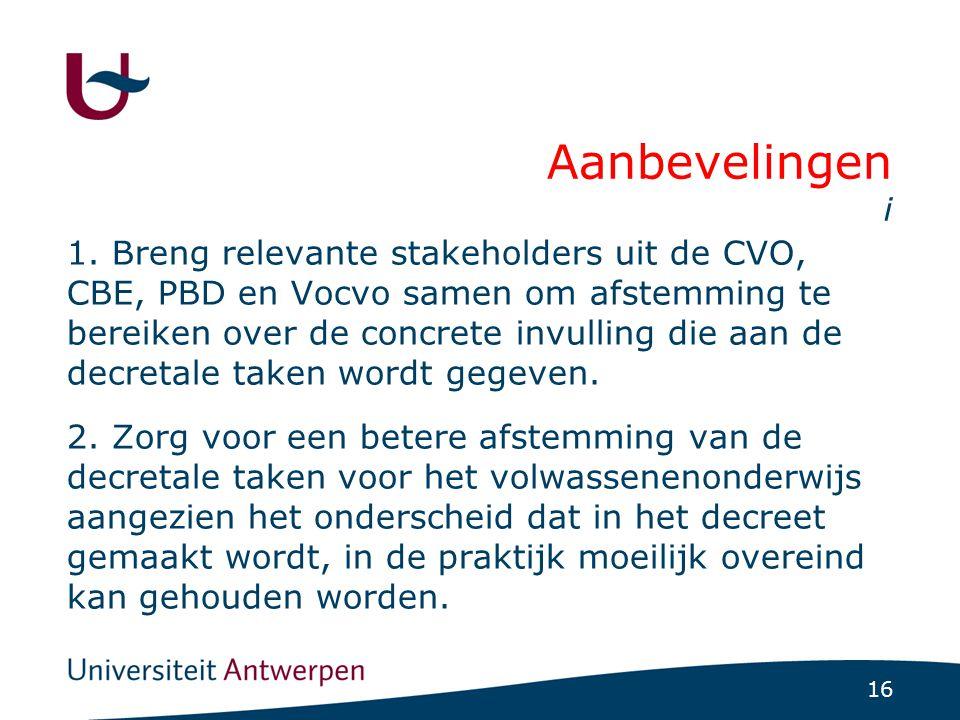 16 Aanbevelingen i 1. Breng relevante stakeholders uit de CVO, CBE, PBD en Vocvo samen om afstemming te bereiken over de concrete invulling die aan de