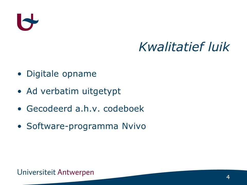 4 Kwalitatief luik Digitale opname Ad verbatim uitgetypt Gecodeerd a.h.v. codeboek Software-programma Nvivo