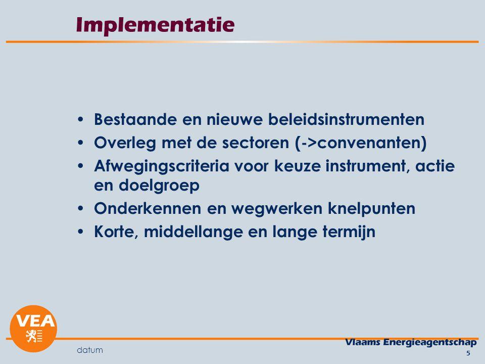 datum 5 Implementatie Bestaande en nieuwe beleidsinstrumenten Overleg met de sectoren (->convenanten) Afwegingscriteria voor keuze instrument, actie en doelgroep Onderkennen en wegwerken knelpunten Korte, middellange en lange termijn
