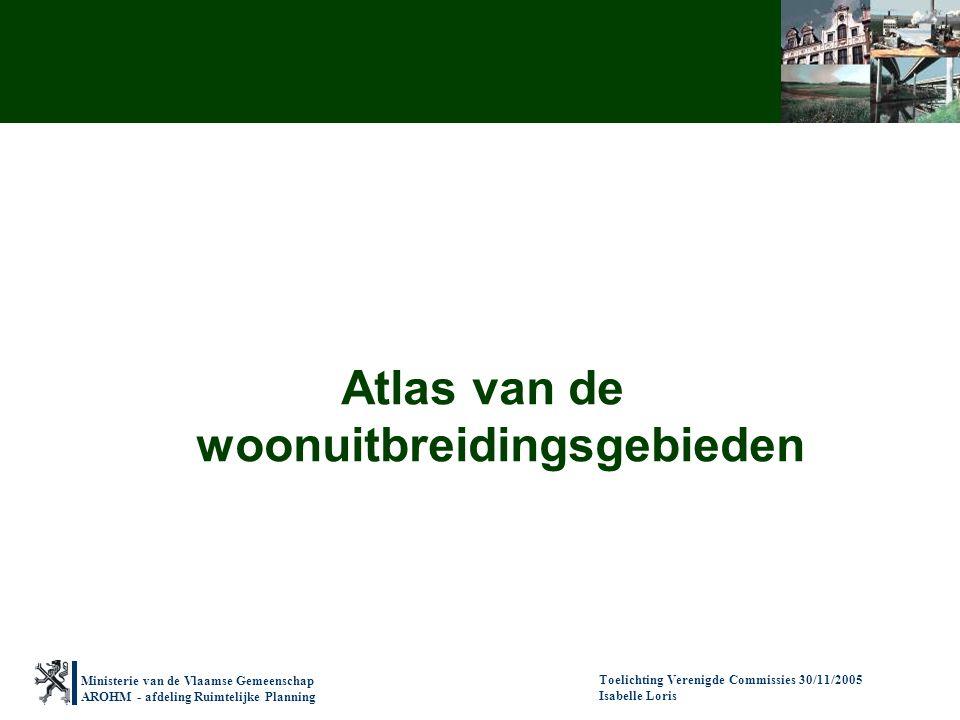 Ministerie van de Vlaamse Gemeenschap AROHM - afdeling Ruimtelijke Planning Toelichting Verenigde Commissies 30/11/2005 Isabelle Loris Atlas van de woonuitbreidingsgebieden