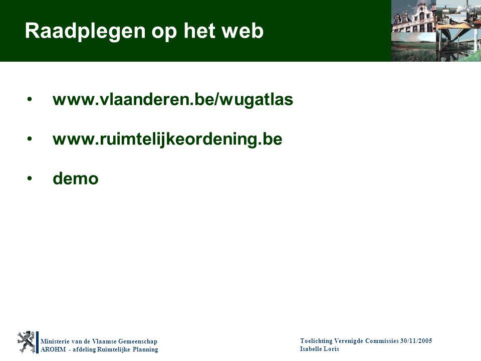 Ministerie van de Vlaamse Gemeenschap AROHM - afdeling Ruimtelijke Planning Toelichting Verenigde Commissies 30/11/2005 Isabelle Loris Raadplegen op h