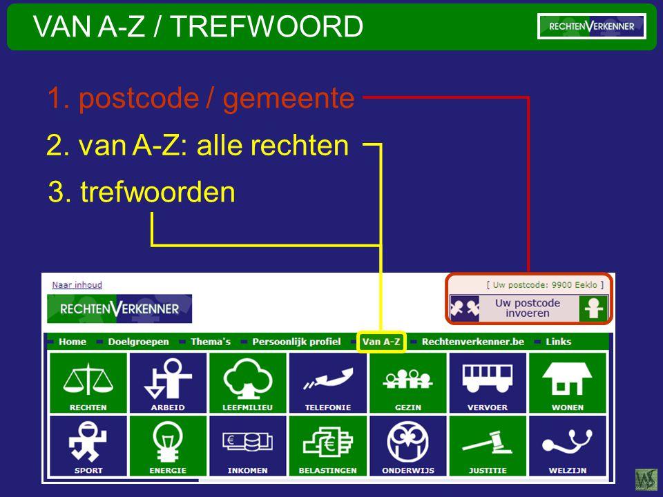 VAN A-Z / TREFWOORD 2. van A-Z: alle rechten 3. trefwoorden 1. postcode / gemeente