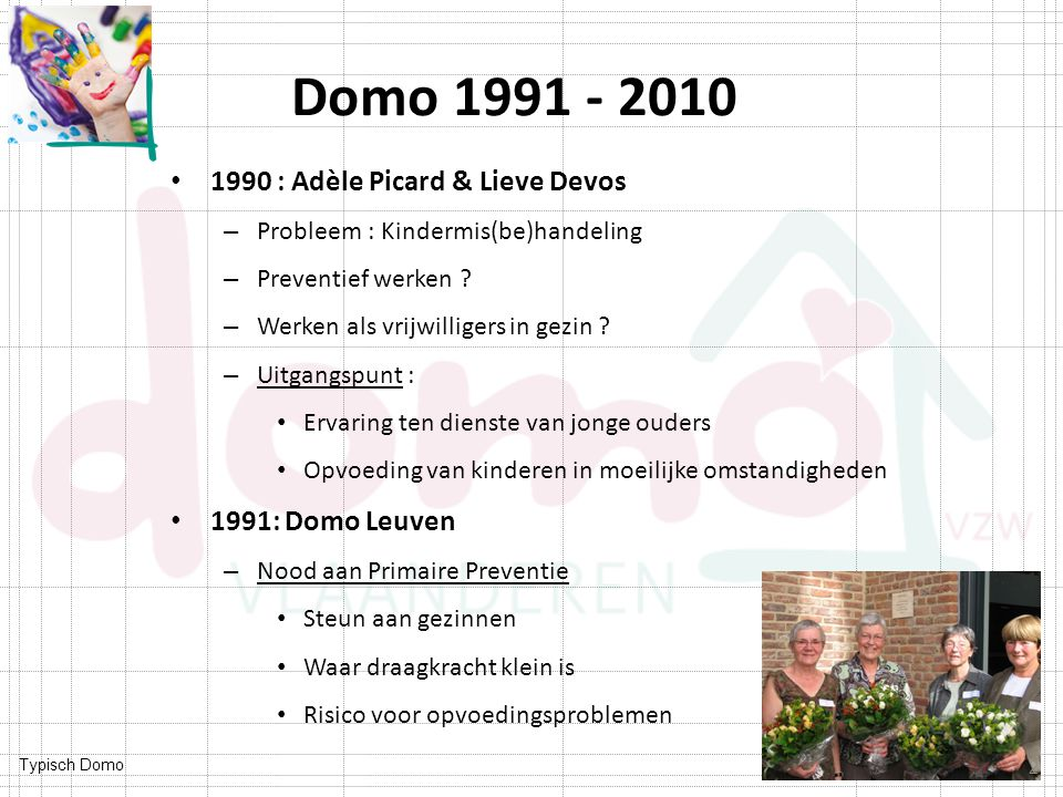 Typisch Domo Domo 1991 - 2010 1990 : Adèle Picard & Lieve Devos – Probleem : Kindermis(be)handeling – Preventief werken ? – Werken als vrijwilligers i