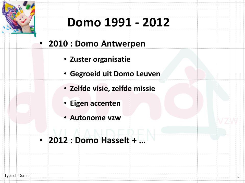 Typisch Domo Domo 1991 - 2012 3 2010 : Domo Antwerpen Zuster organisatie Gegroeid uit Domo Leuven Zelfde visie, zelfde missie Eigen accenten Autonome vzw 2012 : Domo Hasselt + …