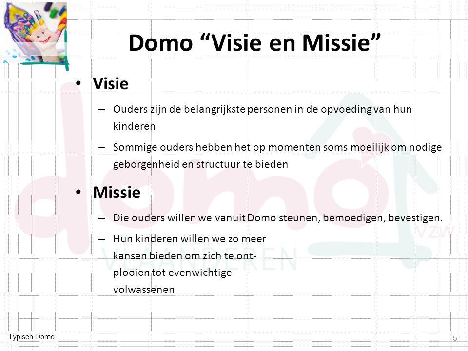 Typisch Domo Domo Visie en Missie Visie – Ouders zijn de belangrijkste personen in de opvoeding van hun kinderen – Sommige ouders hebben het op momenten soms moeilijk om nodige geborgenheid en structuur te bieden Missie – Die ouders willen we vanuit Domo steunen, bemoedigen, bevestigen.