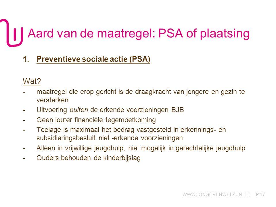 WWW.JONGERENWELZIJN.BE P 17 Aard van de maatregel: PSA of plaatsing 1.Preventieve sociale actie (PSA) Wat.