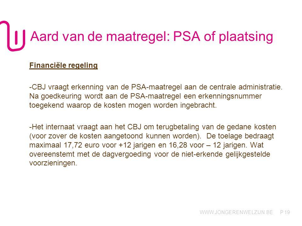WWW.JONGERENWELZIJN.BE P 19 Aard van de maatregel: PSA of plaatsing Financiële regeling -CBJ vraagt erkenning van de PSA-maatregel aan de centrale administratie.