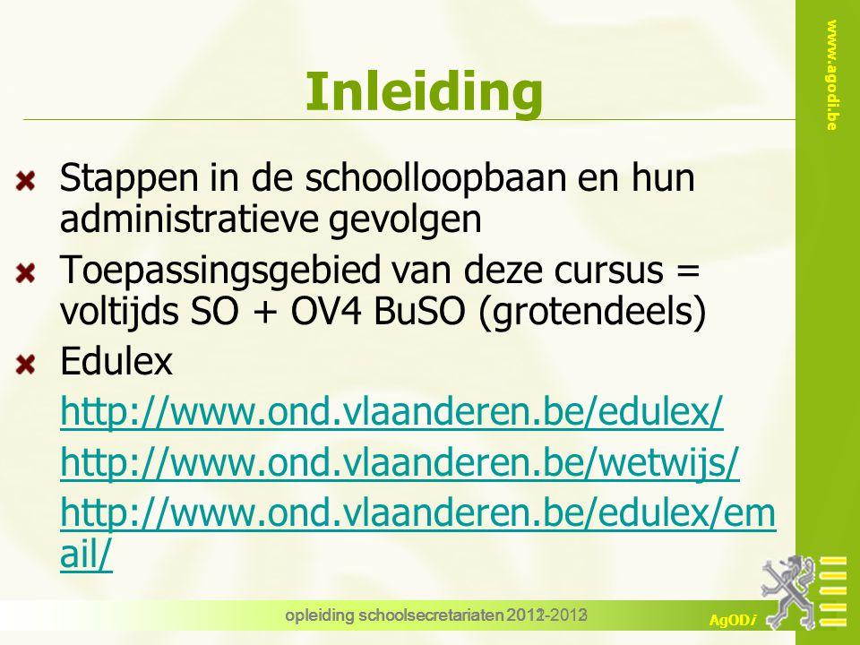 www.agodi.be AgODi opleiding schoolsecretariaten 2012-2013 Stappen in de schoolloopbaan en hun administratieve gevolgen Toepassingsgebied van deze cursus = voltijds SO + OV4 BuSO (grotendeels) Edulex http://www.ond.vlaanderen.be/edulex/ http://www.ond.vlaanderen.be/wetwijs/ http://www.ond.vlaanderen.be/edulex/em ail/ opleiding schoolsecretariaten 2011-2012 Inleiding