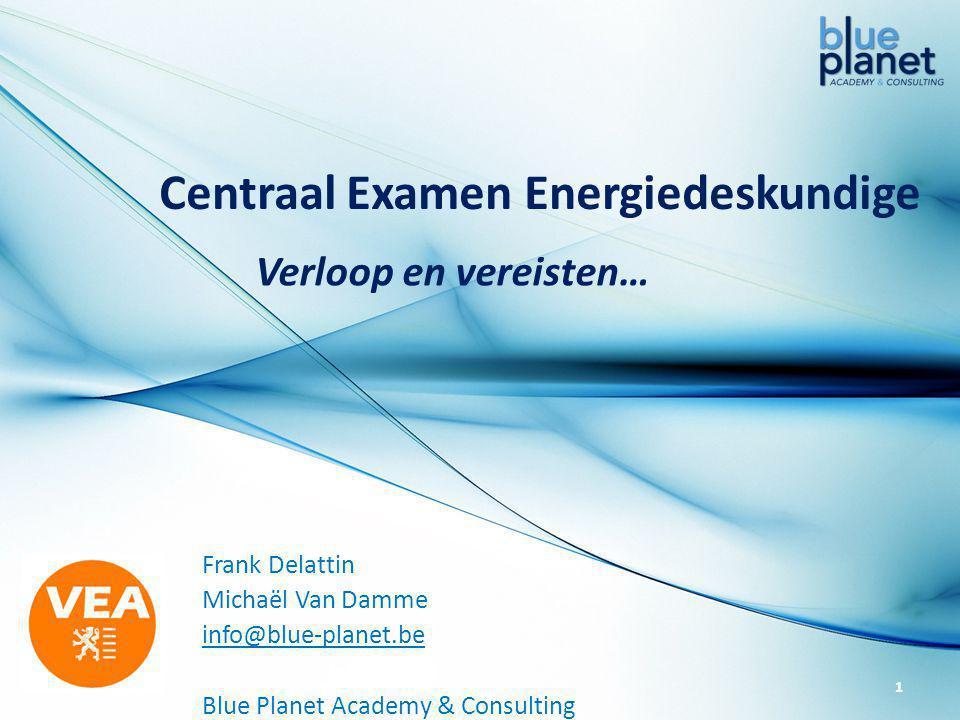 Centraal Examen Energiedeskundige Frank Delattin Michaël Van Damme info@blue-planet.be Blue Planet Academy & Consulting Verloop en vereisten… 1