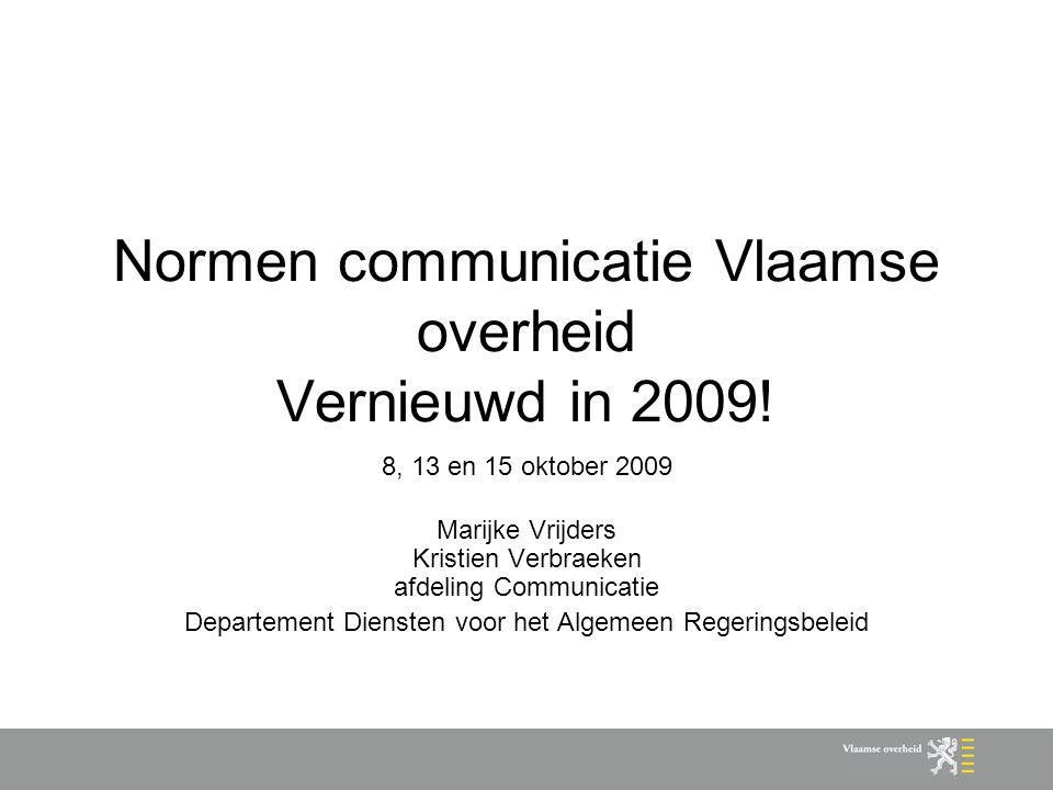 Normen communicatie Vlaamse overheid Vernieuwd in 2009! 8, 13 en 15 oktober 2009 Marijke Vrijders Kristien Verbraeken afdeling Communicatie Departemen