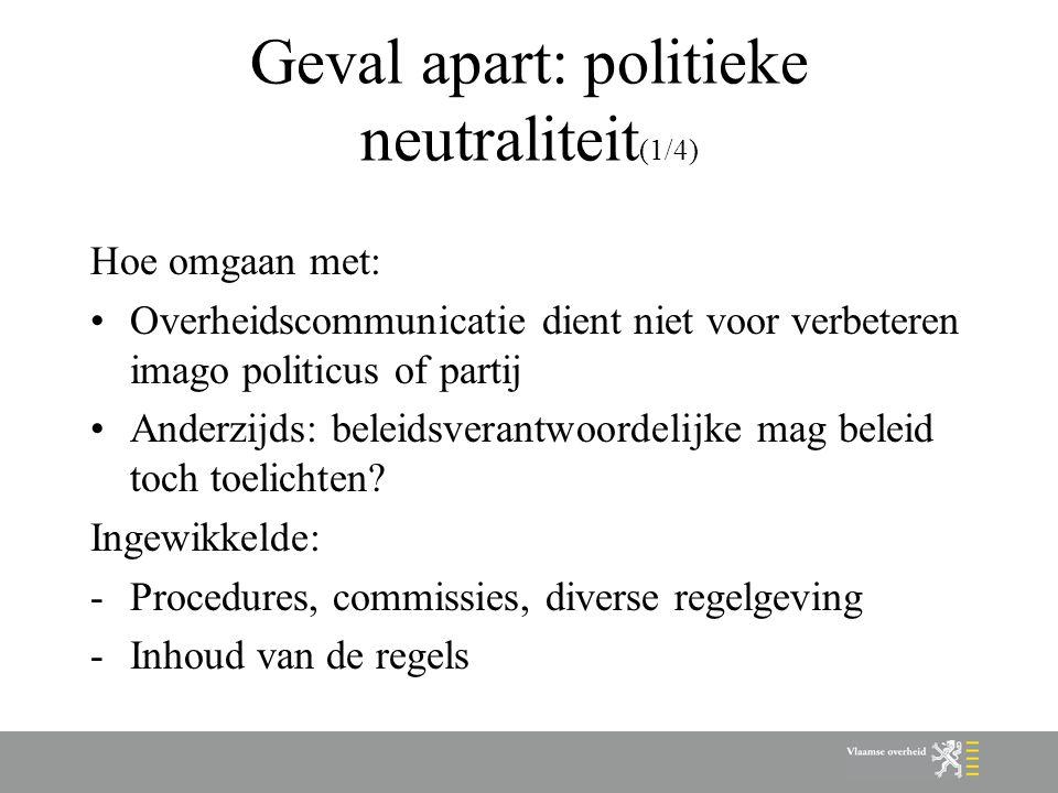 Geval apart: politieke neutraliteit (1/4) Hoe omgaan met: Overheidscommunicatie dient niet voor verbeteren imago politicus of partij Anderzijds: belei