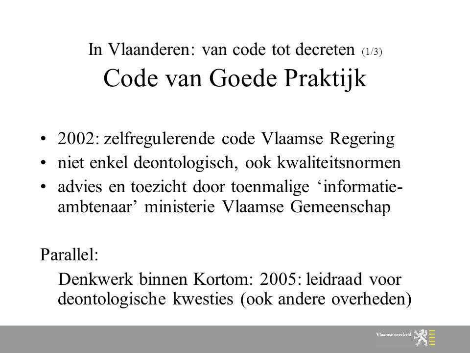 In Vlaanderen: van code tot decreten (1/3) Code van Goede Praktijk 2002: zelfregulerende code Vlaamse Regering niet enkel deontologisch, ook kwaliteit