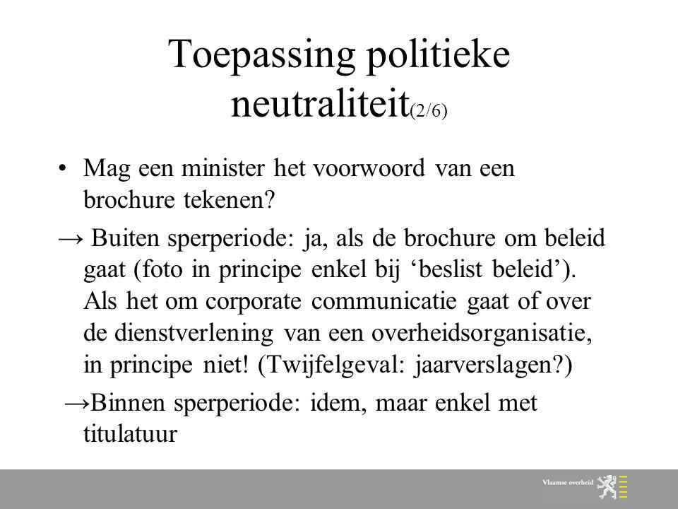 Toepassing politieke neutraliteit (2/6) Mag een minister het voorwoord van een brochure tekenen? → Buiten sperperiode: ja, als de brochure om beleid g