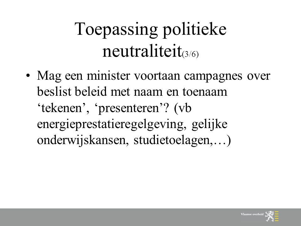 Toepassing politieke neutraliteit (3/6) Mag een minister voortaan campagnes over beslist beleid met naam en toenaam 'tekenen', 'presenteren'? (vb ener