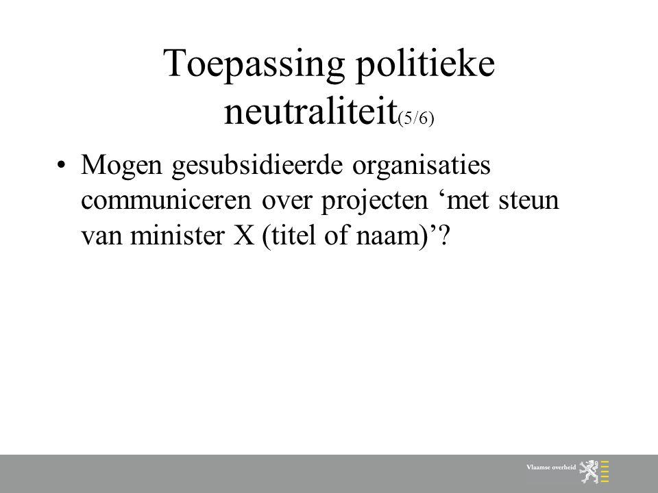 Toepassing politieke neutraliteit (5/6) Mogen gesubsidieerde organisaties communiceren over projecten 'met steun van minister X (titel of naam)'?