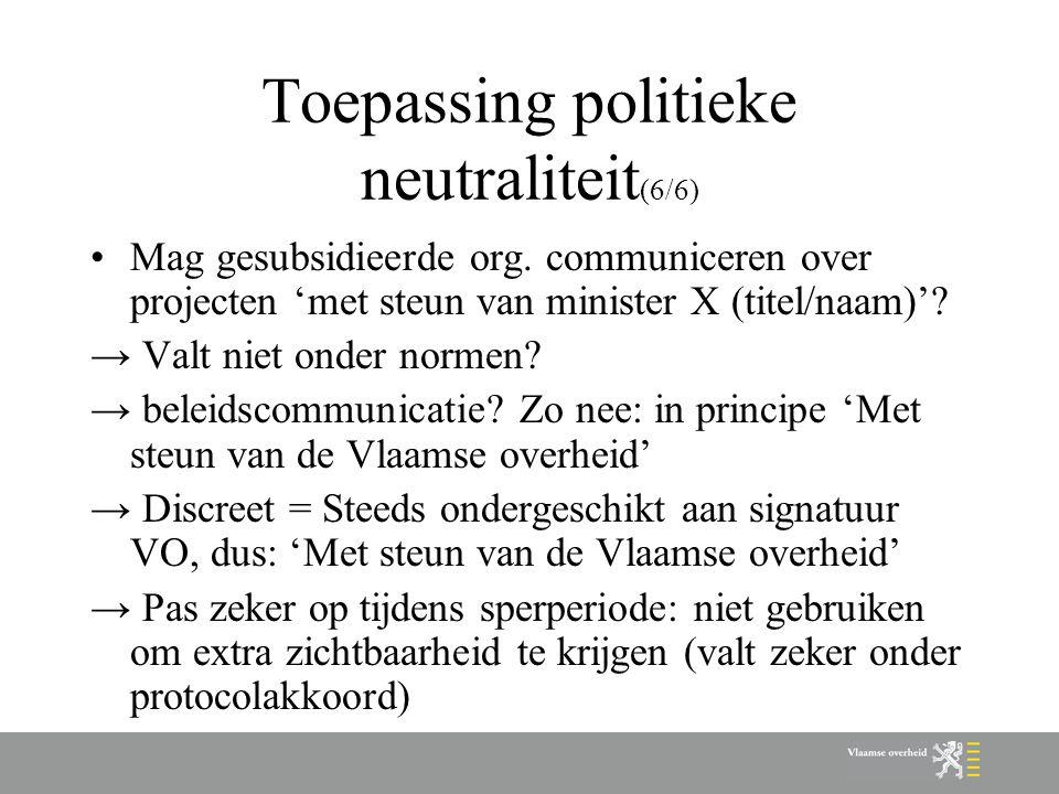 Toepassing politieke neutraliteit (6/6) Mag gesubsidieerde org. communiceren over projecten 'met steun van minister X (titel/naam)'? → Valt niet onder