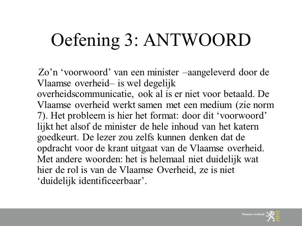 Oefening 3: ANTWOORD Zo'n 'voorwoord' van een minister –aangeleverd door de Vlaamse overheid– is wel degelijk overheidscommunicatie, ook al is er niet
