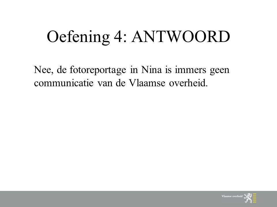 Oefening 4: ANTWOORD Nee, de fotoreportage in Nina is immers geen communicatie van de Vlaamse overheid.