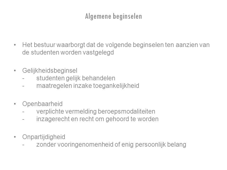 Algemene beginselen Het bestuur waarborgt dat de volgende beginselen ten aanzien van de studenten worden vastgelegd Gelijkheidsbeginsel -studenten gelijk behandelen -maatregelen inzake toegankelijkheid Openbaarheid -verplichte vermelding beroepsmodaliteiten - inzagerecht en recht om gehoord te worden Onpartijdigheid -zonder vooringenomenheid of enig persoonlijk belang