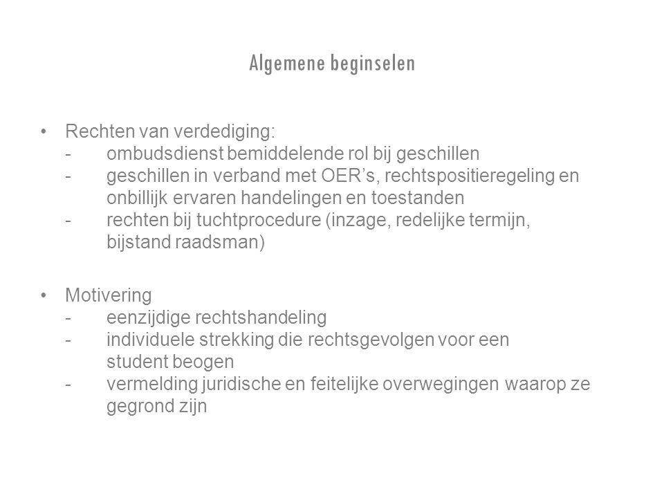 Algemene beginselen Rechten van verdediging: -ombudsdienst bemiddelende rol bij geschillen -geschillen in verband met OER's, rechtspositieregeling en onbillijk ervaren handelingen en toestanden - rechten bij tuchtprocedure (inzage, redelijke termijn, bijstand raadsman) Motivering -eenzijdige rechtshandeling - individuele strekking die rechtsgevolgen voor een student beogen -vermelding juridische en feitelijke overwegingen waarop ze gegrond zijn