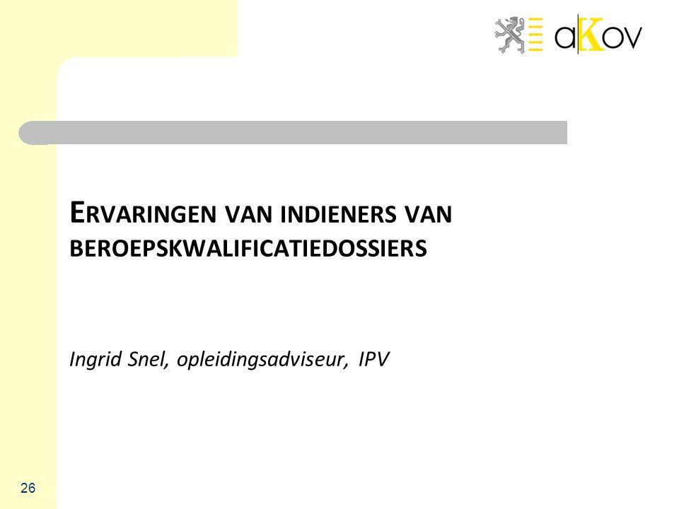 E RVARINGEN VAN INDIENERS VAN BEROEPSKWALIFICATIEDOSSIERS Ingrid Snel, opleidingsadviseur, IPV 26