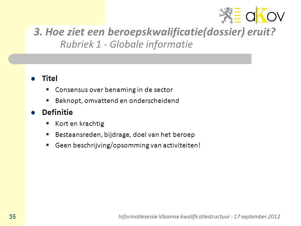 3. Hoe ziet een beroepskwalificatie(dossier) eruit? Rubriek 1 - Globale informatie Titel  Consensus over benaming in de sector  Beknopt, omvattend e