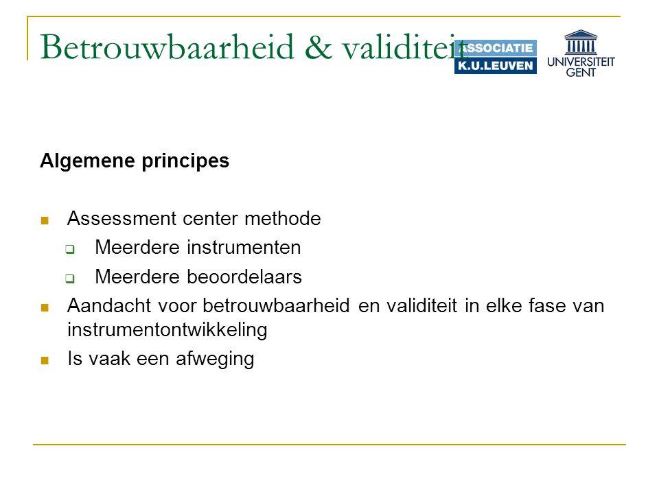 Betrouwbaarheid & validiteit Algemene principes Assessment center methode  Meerdere instrumenten  Meerdere beoordelaars Aandacht voor betrouwbaarheid en validiteit in elke fase van instrumentontwikkeling Is vaak een afweging