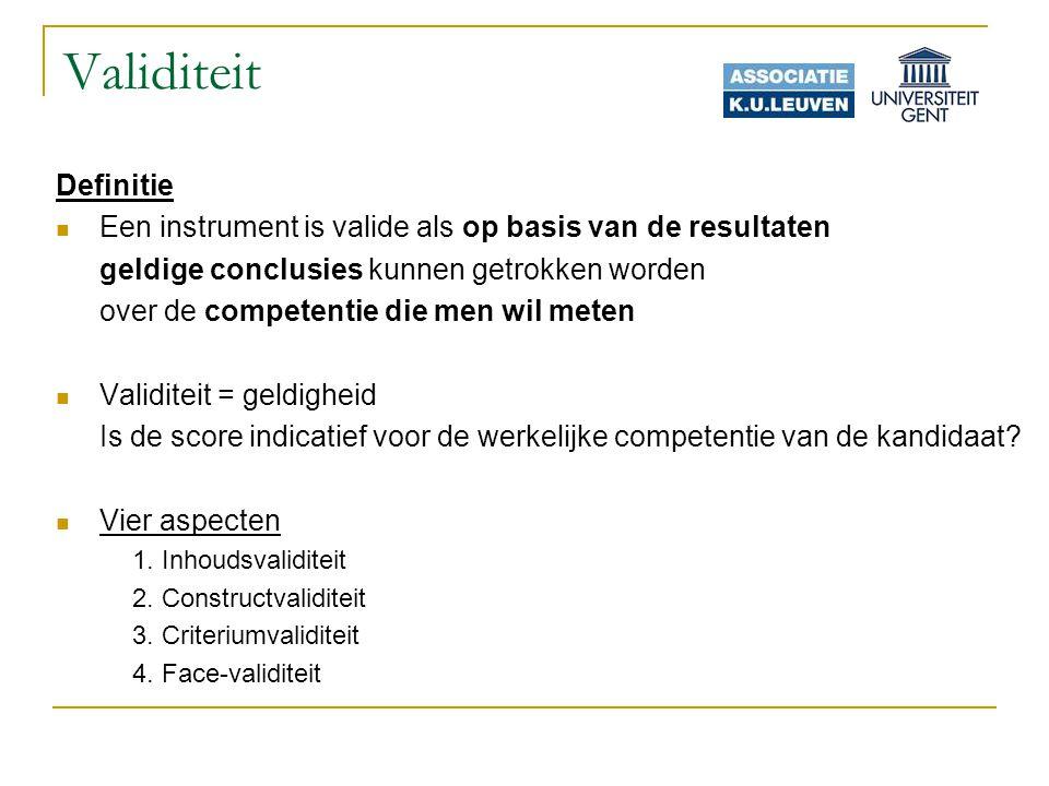 Validiteit Definitie Een instrument is valide als op basis van de resultaten geldige conclusies kunnen getrokken worden over de competentie die men wil meten Validiteit = geldigheid Is de score indicatief voor de werkelijke competentie van de kandidaat.