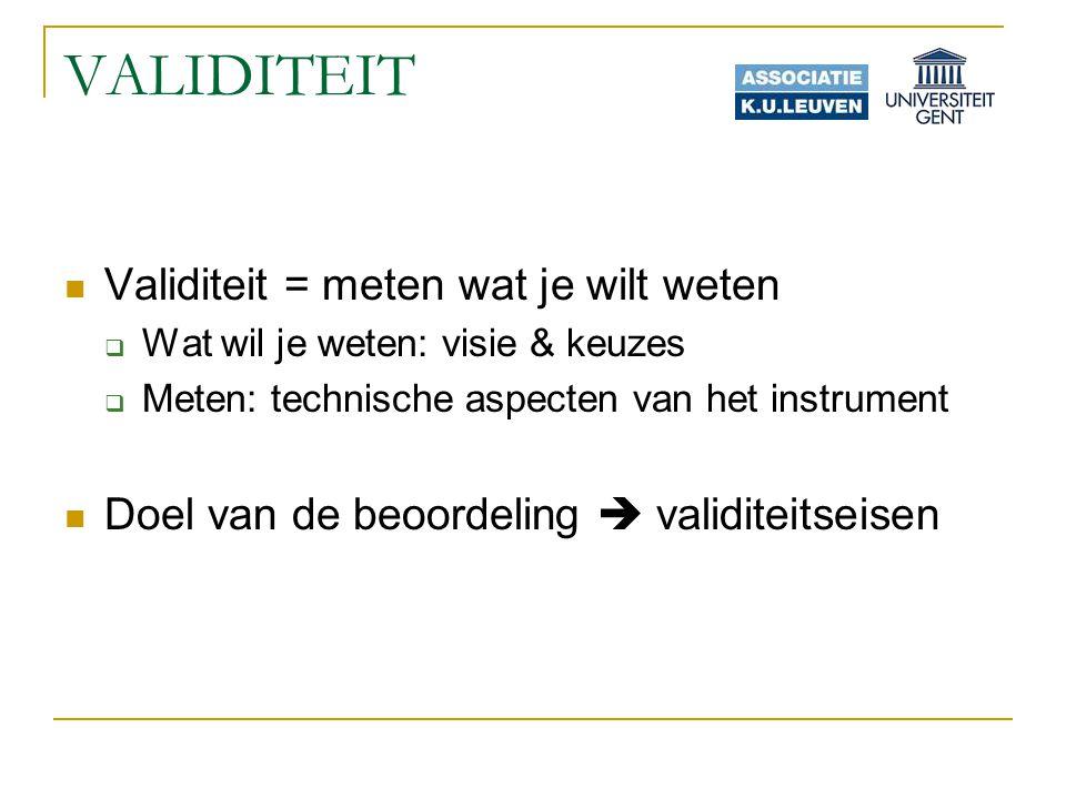 VALIDITEIT Validiteit = meten wat je wilt weten  Wat wil je weten: visie & keuzes  Meten: technische aspecten van het instrument Doel van de beoordeling  validiteitseisen
