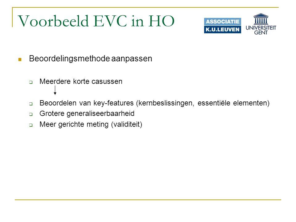 Voorbeeld EVC in HO Beoordelingsmethode aanpassen  Meerdere korte casussen  Beoordelen van key-features (kernbeslissingen, essentiële elementen)  Grotere generaliseerbaarheid  Meer gerichte meting (validiteit)