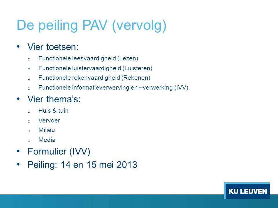De peiling PAV (vervolg) Vier toetsen: o Functionele leesvaardigheid (Lezen) o Functionele luistervaardigheid (Luisteren) o Functionele rekenvaardigheid (Rekenen) o Functionele informatieverwerving en –verwerking (IVV) Vier thema's: o Huis & tuin o Vervoer o Milieu o Media Formulier (IVV) Peiling: 14 en 15 mei 2013