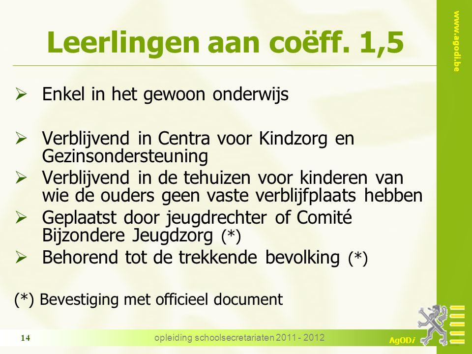 www.agodi.be AgODi opleiding schoolsecretariaten 2011 - 2012 14 Leerlingen aan coëff. 1,5  Enkel in het gewoon onderwijs  Verblijvend in Centra voor