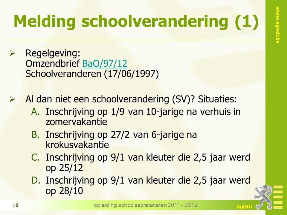 www.agodi.be AgODi opleiding schoolsecretariaten 2011 - 2012 16 Melding schoolverandering (1)  Regelgeving: Omzendbrief BaO/97/12 Schoolveranderen (1