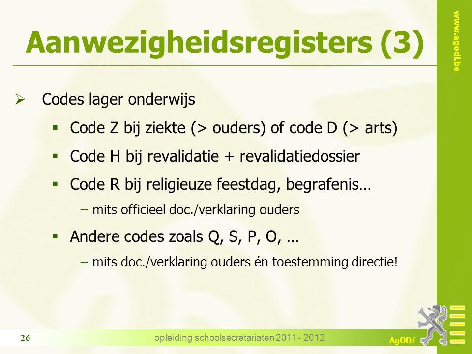 www.agodi.be AgODi opleiding schoolsecretariaten 2011 - 2012 26 Aanwezigheidsregisters (3)  Codes lager onderwijs  Code Z bij ziekte (> ouders) of c