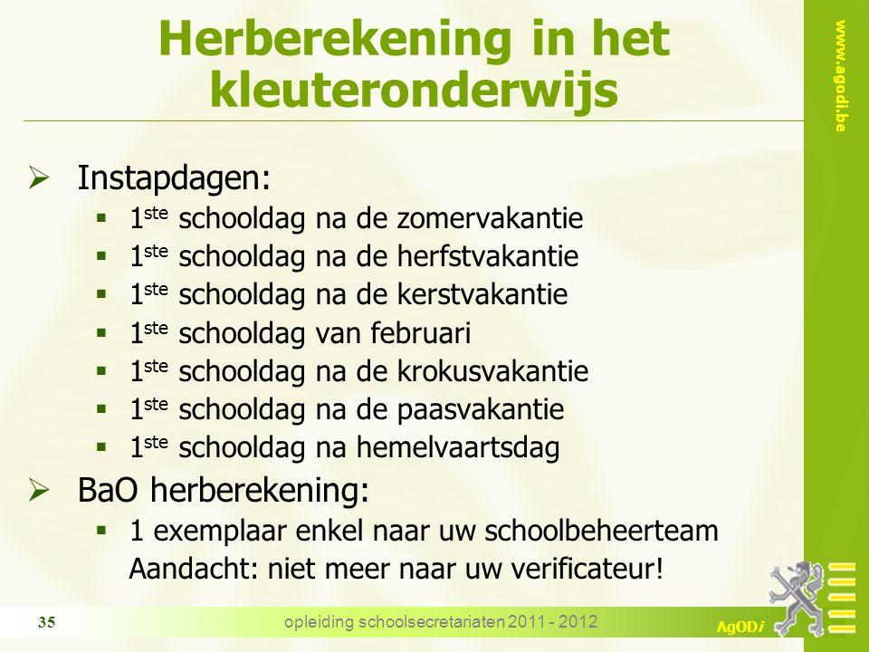 www.agodi.be AgODi opleiding schoolsecretariaten 2011 - 2012 35 Herberekening in het kleuteronderwijs  Instapdagen:  1 ste schooldag na de zomervaka