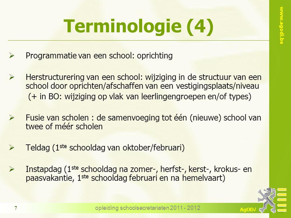www.agodi.be AgODi Terminologie (4)  Programmatie van een school: oprichting  Herstructurering van een school: wijziging in de structuur van een school door oprichten/afschaffen van een vestigingsplaats/niveau (+ in BO: wijziging op vlak van leerlingengroepen en/of types)  Fusie van scholen : de samenvoeging tot één (nieuwe) school van twee of méér scholen  Teldag (1 ste schooldag van oktober/februari)  Instapdag (1 ste schooldag na zomer-, herfst-, kerst-, krokus- en paasvakantie, 1 ste schooldag februari en na hemelvaart) opleiding schoolsecretariaten 2011 - 2012 7