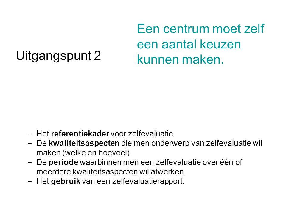 Uitgangspunt 2 - Het referentiekader voor zelfevaluatie - De kwaliteitsaspecten die men onderwerp van zelfevaluatie wil maken (welke en hoeveel). - De