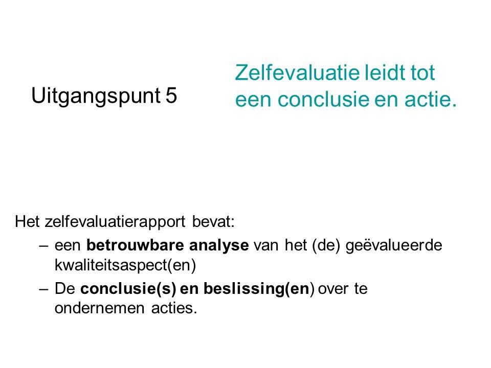 Uitgangspunt 5 Het zelfevaluatierapport bevat: –een betrouwbare analyse van het (de) geëvalueerde kwaliteitsaspect(en) –De conclusie(s) en beslissing(en) over te ondernemen acties.