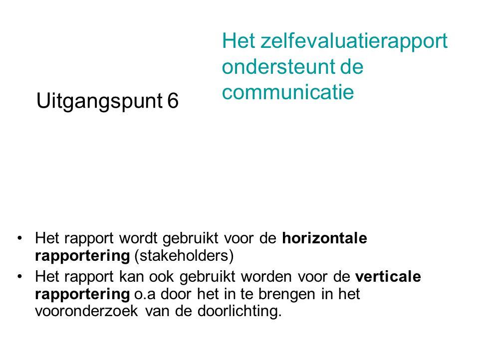 Uitgangspunt 6 Het rapport wordt gebruikt voor de horizontale rapportering (stakeholders) Het rapport kan ook gebruikt worden voor de verticale rapportering o.a door het in te brengen in het vooronderzoek van de doorlichting.